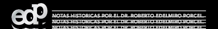 Notas Historicas por el Dr. Roberto E. Porcel